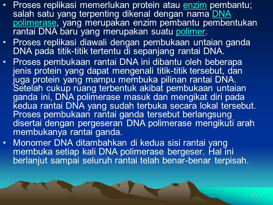Proses replikasi memerlukan protein atau enzim pembantu; salah satu yang terpenting dikenal dengan nama DNA polimerase, yang merupakan enzim pembantu pembentukan rantai DNA baru yang merupakan suatu polimer.