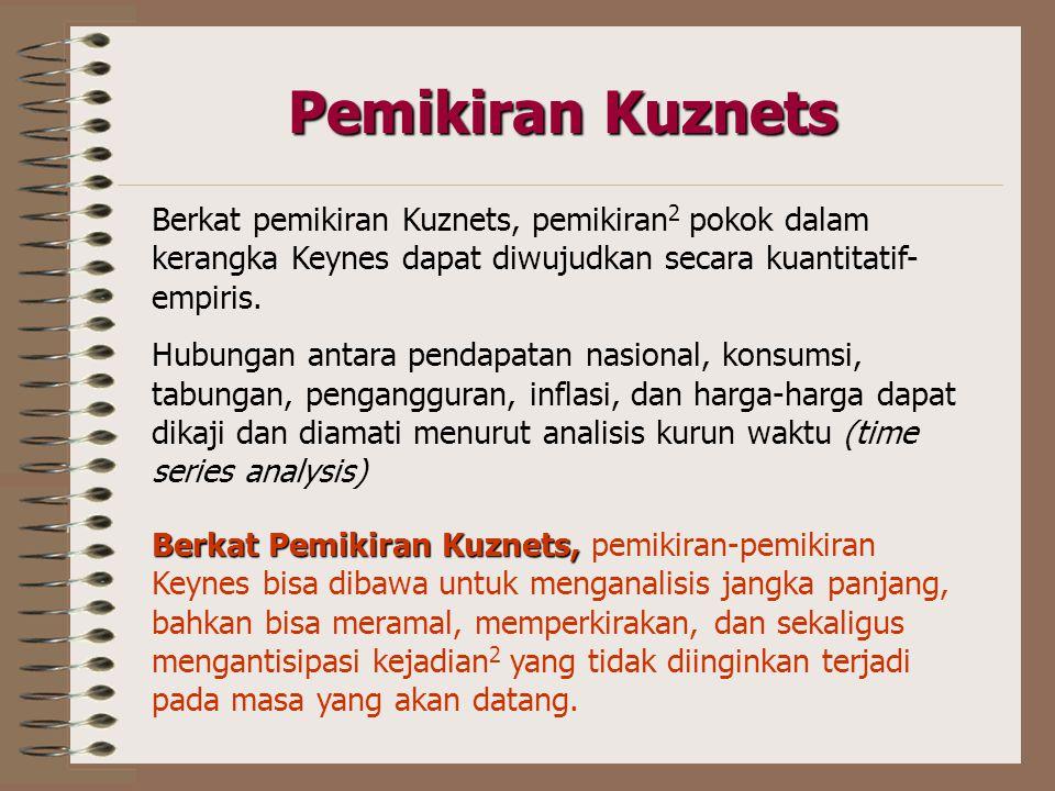 Pemikiran Kuznets Berkat pemikiran Kuznets, pemikiran2 pokok dalam kerangka Keynes dapat diwujudkan secara kuantitatif-empiris.