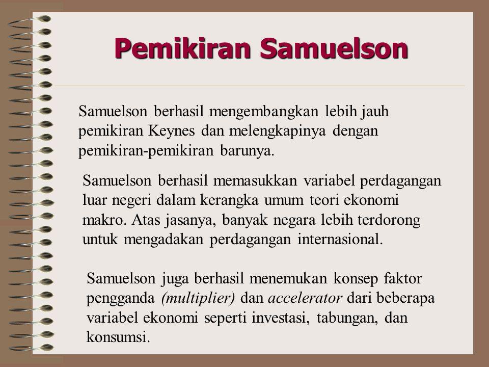 Pemikiran Samuelson Samuelson berhasil mengembangkan lebih jauh pemikiran Keynes dan melengkapinya dengan pemikiran-pemikiran barunya.