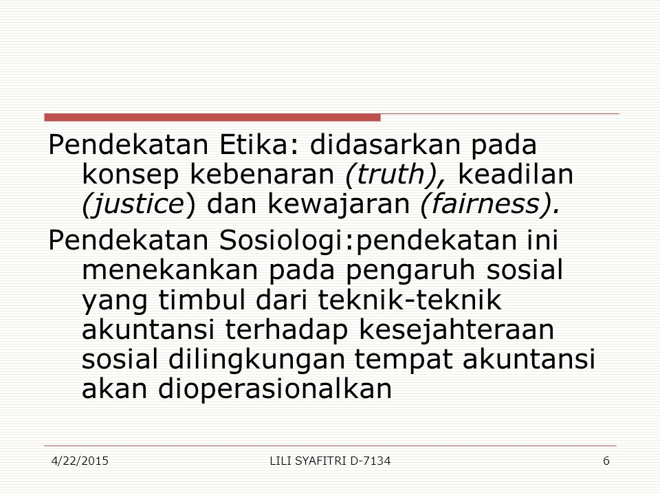 Pendekatan Etika: didasarkan pada konsep kebenaran (truth), keadilan (justice) dan kewajaran (fairness). Pendekatan Sosiologi:pendekatan ini menekankan pada pengaruh sosial yang timbul dari teknik-teknik akuntansi terhadap kesejahteraan sosial dilingkungan tempat akuntansi akan dioperasionalkan