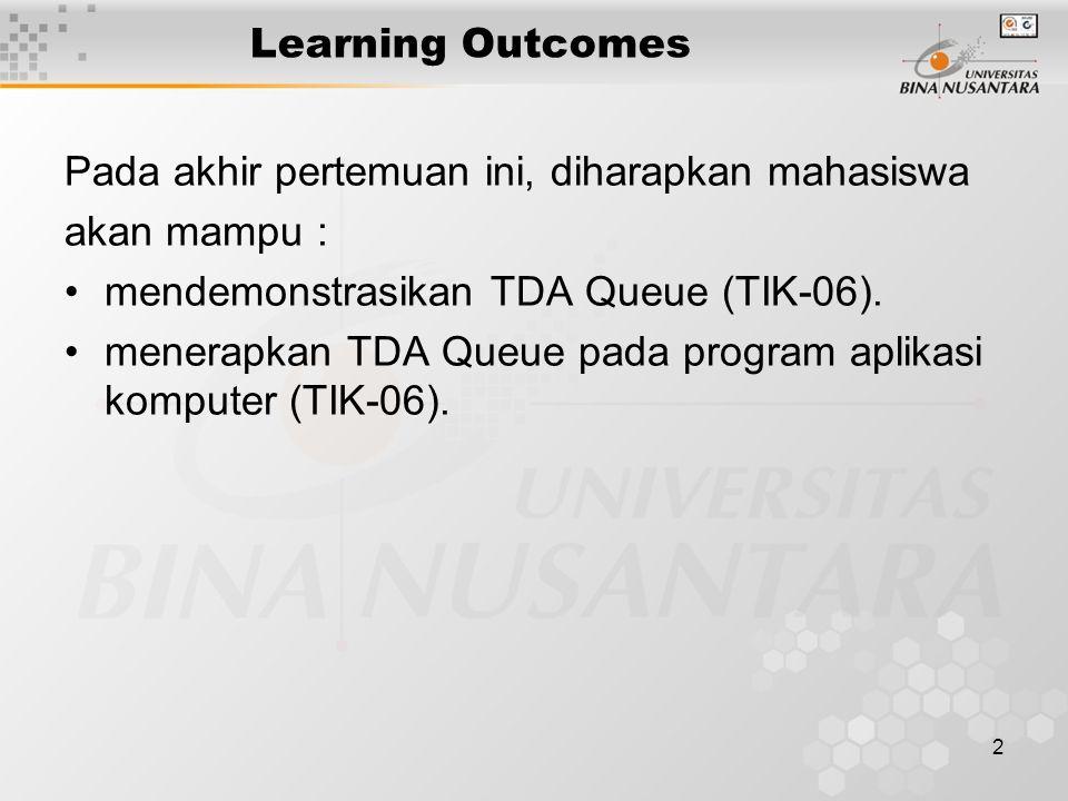 Learning Outcomes Pada akhir pertemuan ini, diharapkan mahasiswa. akan mampu : mendemonstrasikan TDA Queue (TIK-06).