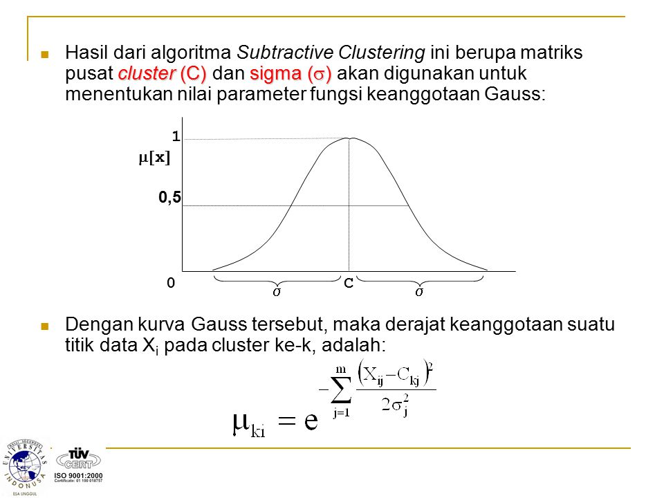 Hasil dari algoritma Subtractive Clustering ini berupa matriks pusat cluster (C) dan sigma () akan digunakan untuk menentukan nilai parameter fungsi keanggotaan Gauss: