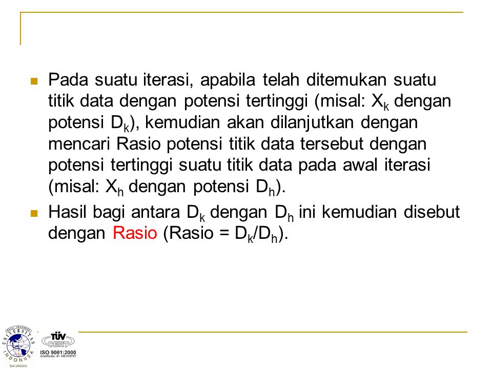 Pada suatu iterasi, apabila telah ditemukan suatu titik data dengan potensi tertinggi (misal: Xk dengan potensi Dk), kemudian akan dilanjutkan dengan mencari Rasio potensi titik data tersebut dengan potensi tertinggi suatu titik data pada awal iterasi (misal: Xh dengan potensi Dh).