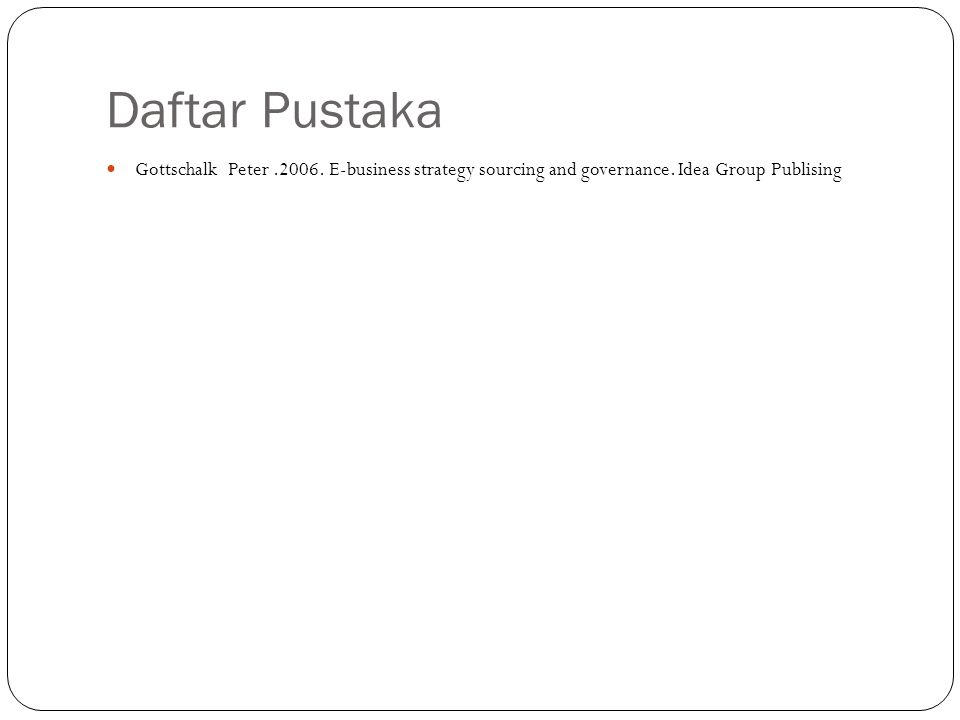Daftar Pustaka Gottschalk Peter .2006. E-business strategy sourcing and governance.