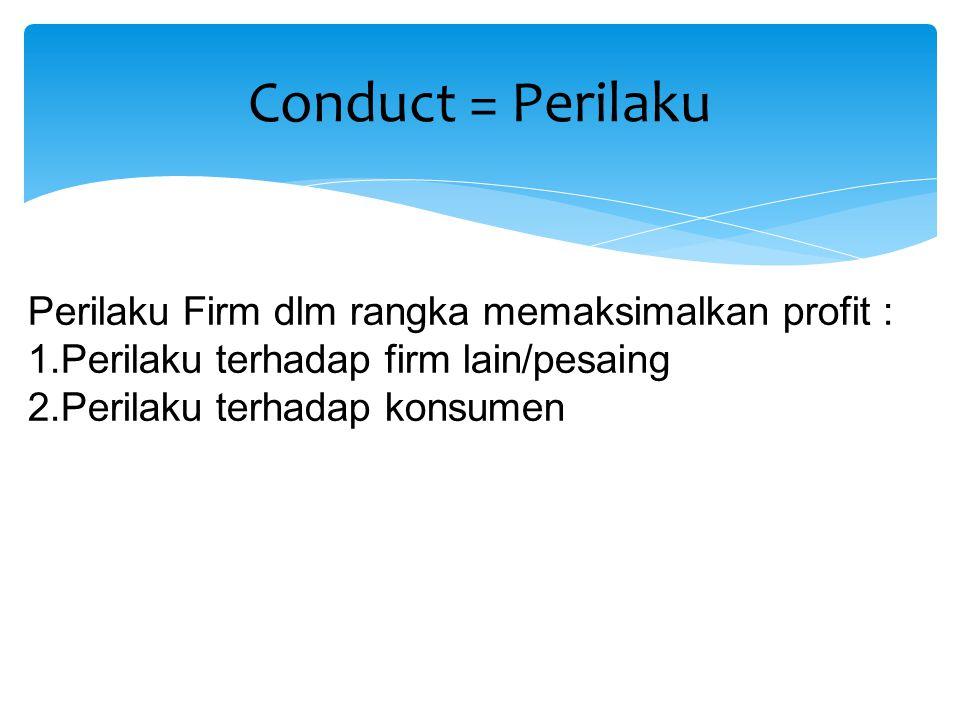 Conduct = Perilaku Perilaku Firm dlm rangka memaksimalkan profit :