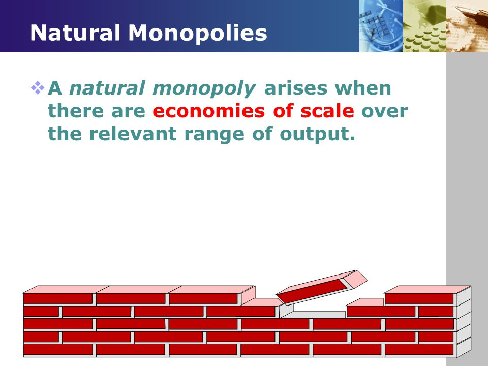 Natural Monopolies A natural monopoly arises when there are economies of scale over the relevant range of output.
