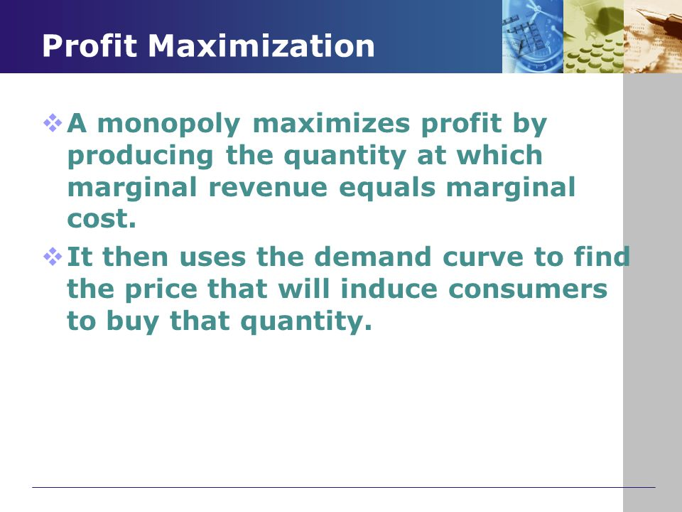 Profit Maximization A monopoly maximizes profit by producing the quantity at which marginal revenue equals marginal cost.