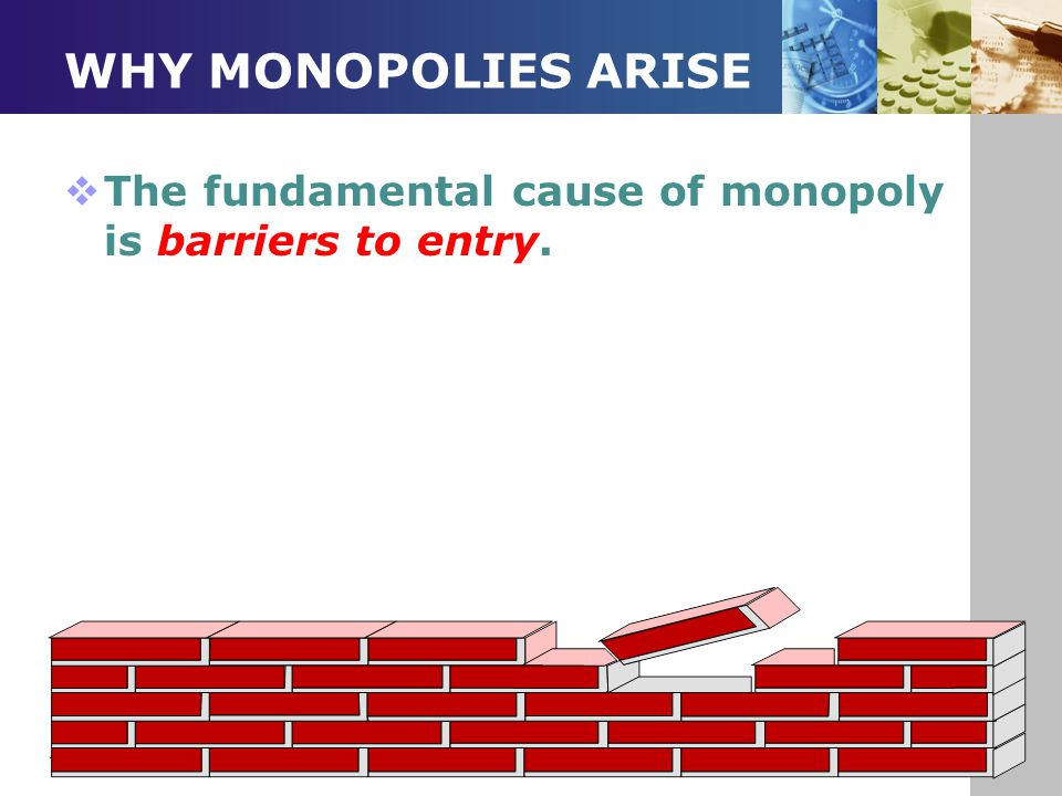 WHY MONOPOLIES ARISE The fundamental cause of monopoly is barriers to entry.