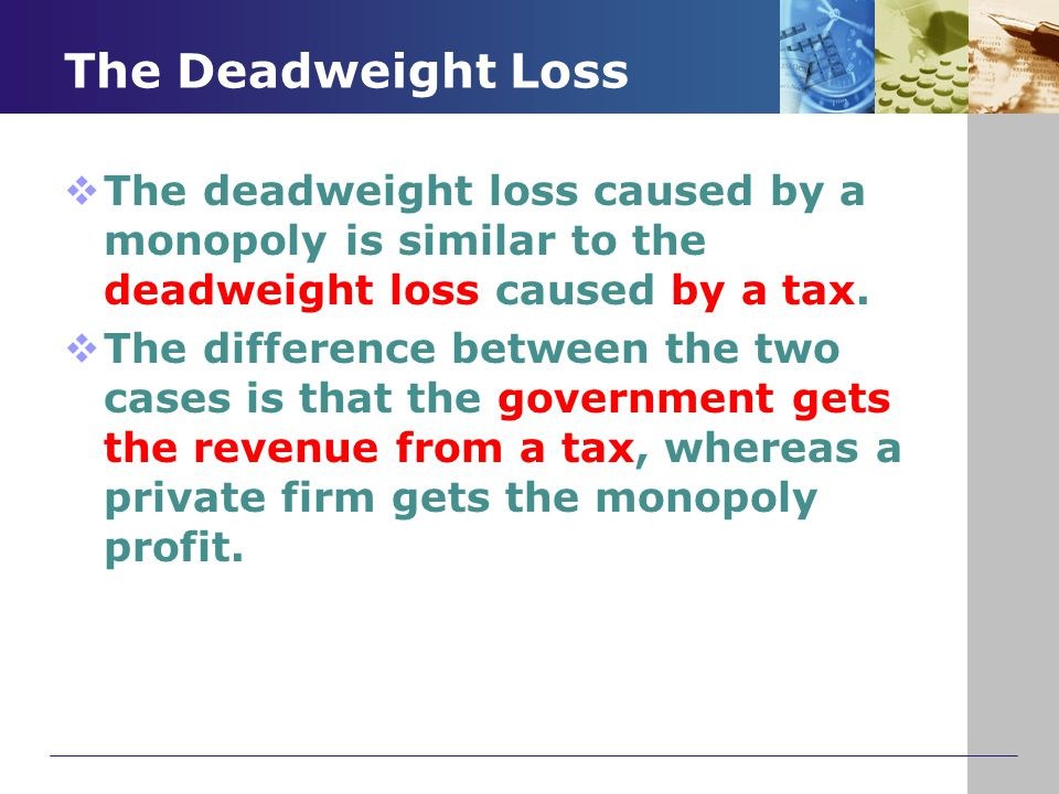 The Deadweight Loss The deadweight loss caused by a monopoly is similar to the deadweight loss caused by a tax.