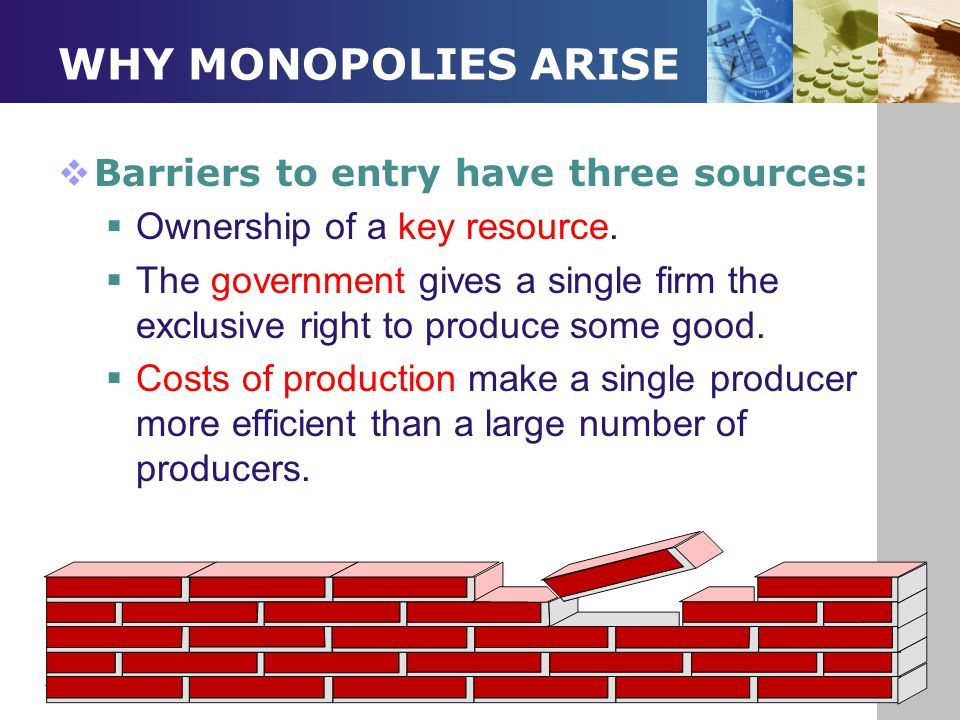 WHY MONOPOLIES ARISE Barriers to entry have three sources: