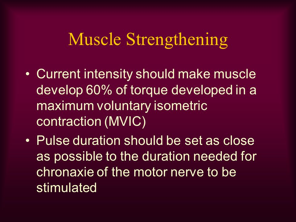 Muscle Strengthening Current intensity should make muscle develop 60% of torque developed in a maximum voluntary isometric contraction (MVIC)