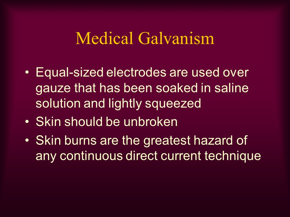 Medical Galvanism Equal-sized electrodes are used over gauze that has been soaked in saline solution and lightly squeezed.