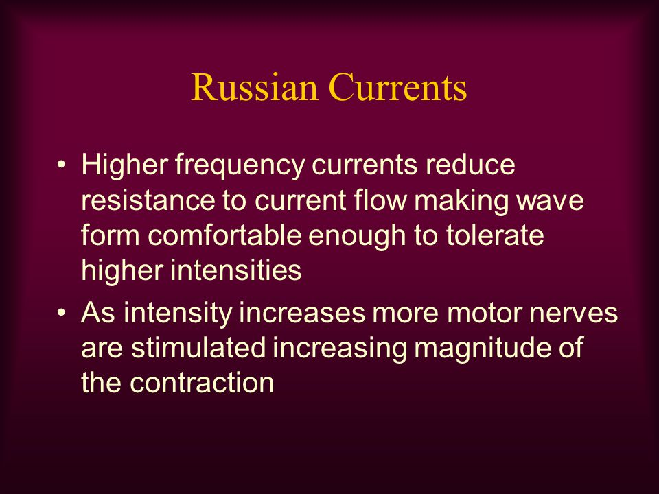 Russian Currents Higher frequency currents reduce resistance to current flow making wave form comfortable enough to tolerate higher intensities.