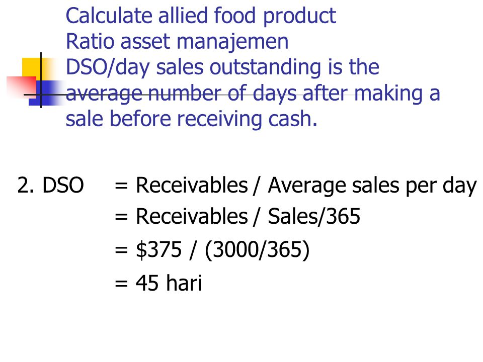 Calculate allied food product Ratio asset manajemen DSO/day sales outstanding is the average number of days after making a sale before receiving cash.