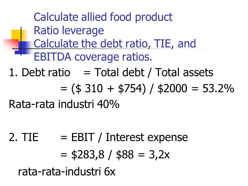 Calculate allied food product Ratio leverage Calculate the debt ratio, TIE, and EBITDA coverage ratios.