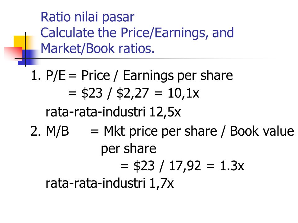 Ratio nilai pasar Calculate the Price/Earnings, and Market/Book ratios.