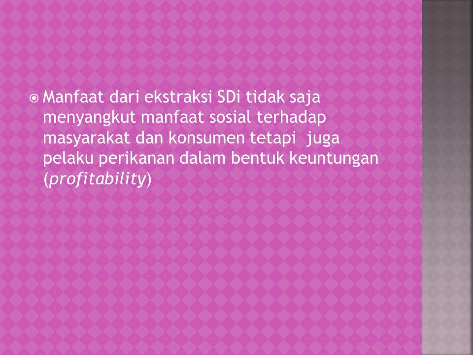 Manfaat dari ekstraksi SDi tidak saja menyangkut manfaat sosial terhadap masyarakat dan konsumen tetapi juga pelaku perikanan dalam bentuk keuntungan (profitability)