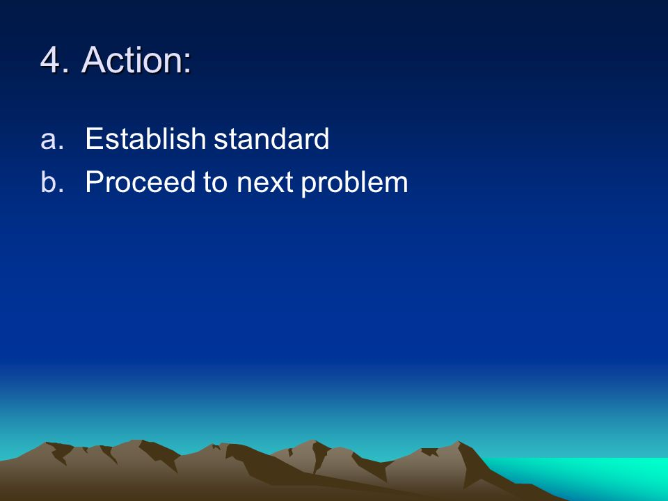 4. Action: Establish standard Proceed to next problem