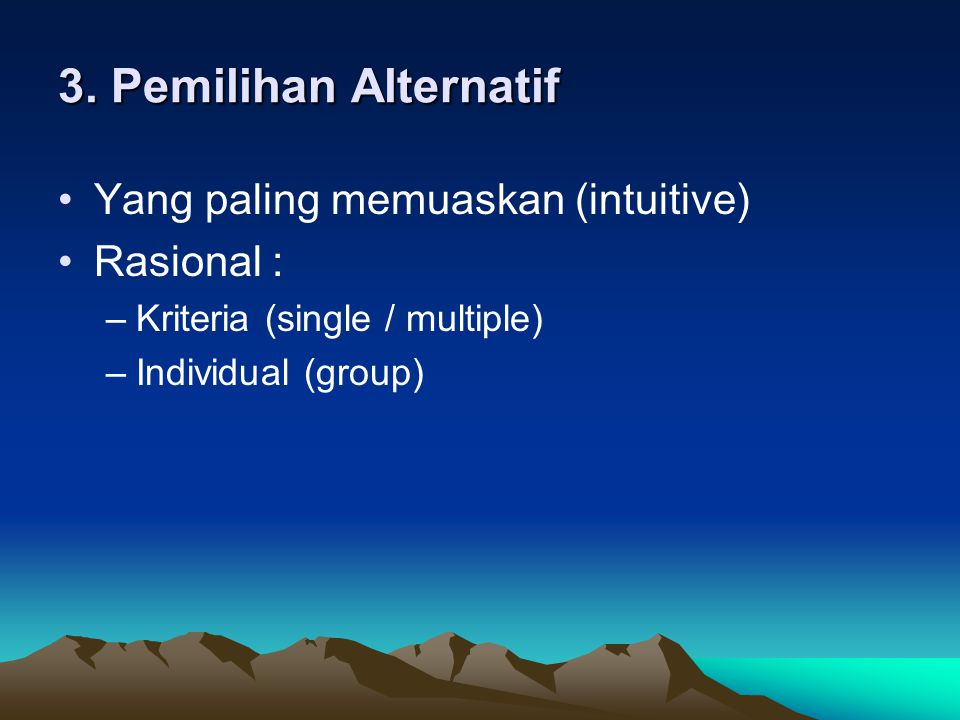 3. Pemilihan Alternatif Yang paling memuaskan (intuitive) Rasional :