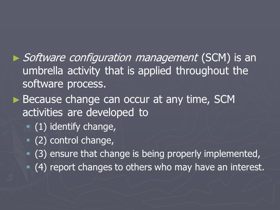 Because change can occur at any time, SCM activities are developed to