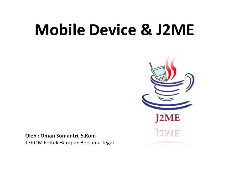 Mobile Device & J2ME Oleh : Oman Somantri, S.Kom
