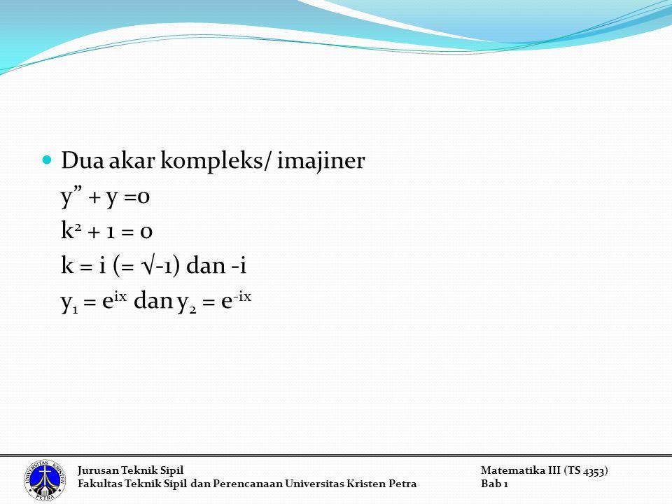 Dua akar kompleks/ imajiner y + y =0 k2 + 1 = 0 k = i (= √-1) dan -i