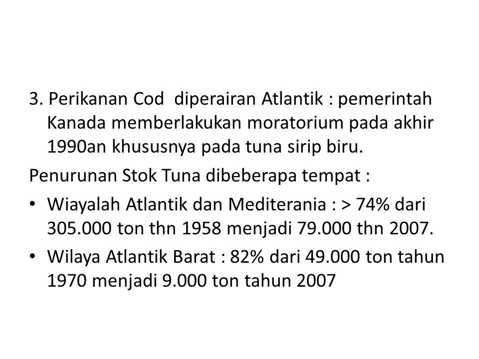 3. Perikanan Cod diperairan Atlantik : pemerintah Kanada memberlakukan moratorium pada akhir 1990an khususnya pada tuna sirip biru.