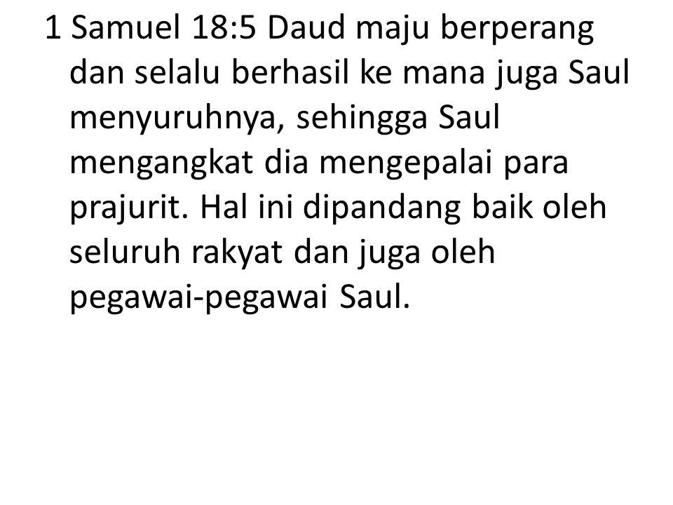 1 Samuel 18:5 Daud maju berperang dan selalu berhasil ke mana juga Saul menyuruhnya, sehingga Saul mengangkat dia mengepalai para prajurit.