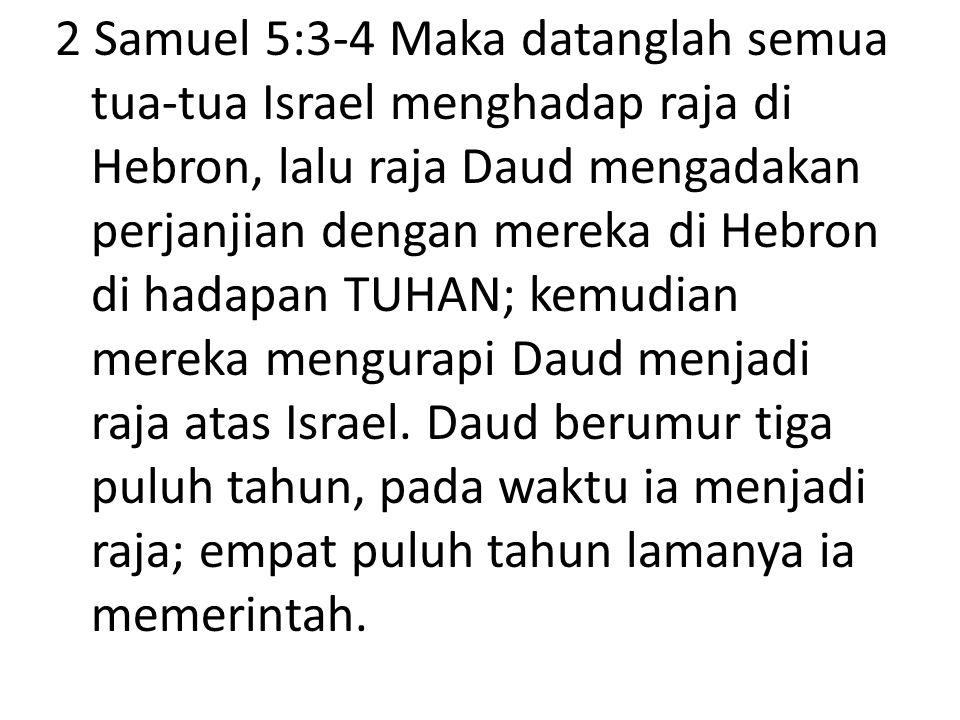 2 Samuel 5:3-4 Maka datanglah semua tua-tua Israel menghadap raja di Hebron, lalu raja Daud mengadakan perjanjian dengan mereka di Hebron di hadapan TUHAN; kemudian mereka mengurapi Daud menjadi raja atas Israel.