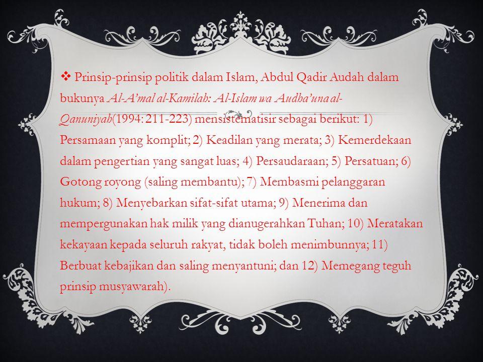 Prinsip-prinsip politik dalam Islam, Abdul Qadir Audah dalam bukunya Al-A'mal al-Kamilah: Al-Islam wa Audha'una al-Qanuniyah(1994: 211-223) mensistematisir sebagai berikut: 1) Persamaan yang komplit; 2) Keadilan yang merata; 3) Kemerdekaan dalam pengertian yang sangat luas; 4) Persaudaraan; 5) Persatuan; 6) Gotong royong (saling membantu); 7) Membasmi pelanggaran hukum; 8) Menyebarkan sifat-sifat utama; 9) Menerima dan mempergunakan hak milik yang dianugerahkan Tuhan; 10) Meratakan kekayaan kepada seluruh rakyat, tidak boleh menimbunnya; 11) Berbuat kebajikan dan saling menyantuni; dan 12) Memegang teguh prinsip musyawarah).
