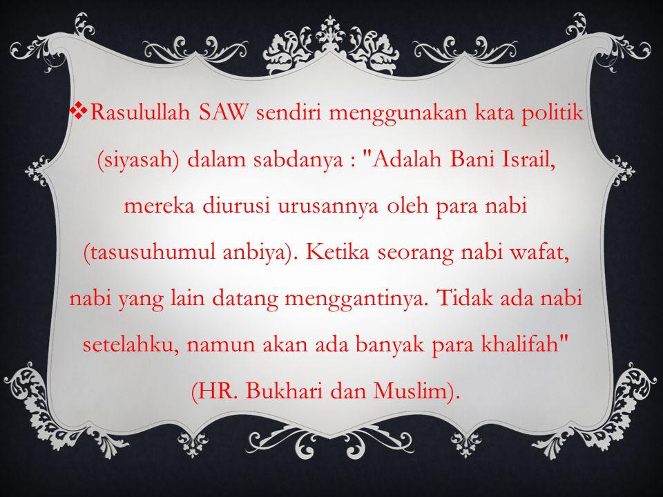 Rasulullah SAW sendiri menggunakan kata politik (siyasah) dalam sabdanya : Adalah Bani Israil, mereka diurusi urusannya oleh para nabi (tasusuhumul anbiya).