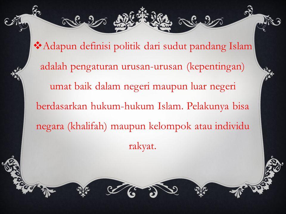 Adapun definisi politik dari sudut pandang Islam adalah pengaturan urusan-urusan (kepentingan) umat baik dalam negeri maupun luar negeri berdasarkan hukum-hukum Islam.