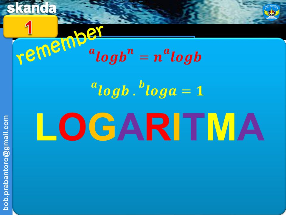 LOGARITMA = 6 𝒂 𝒍𝒐𝒈 𝒃 𝒏 =𝒏 𝒂 𝒍𝒐𝒈𝒃 𝒂 𝒍𝒐𝒈𝒃 . 𝒃 𝒍𝒐𝒈𝒂 =𝟏 remember 1 𝟑 𝒍𝒐𝒈