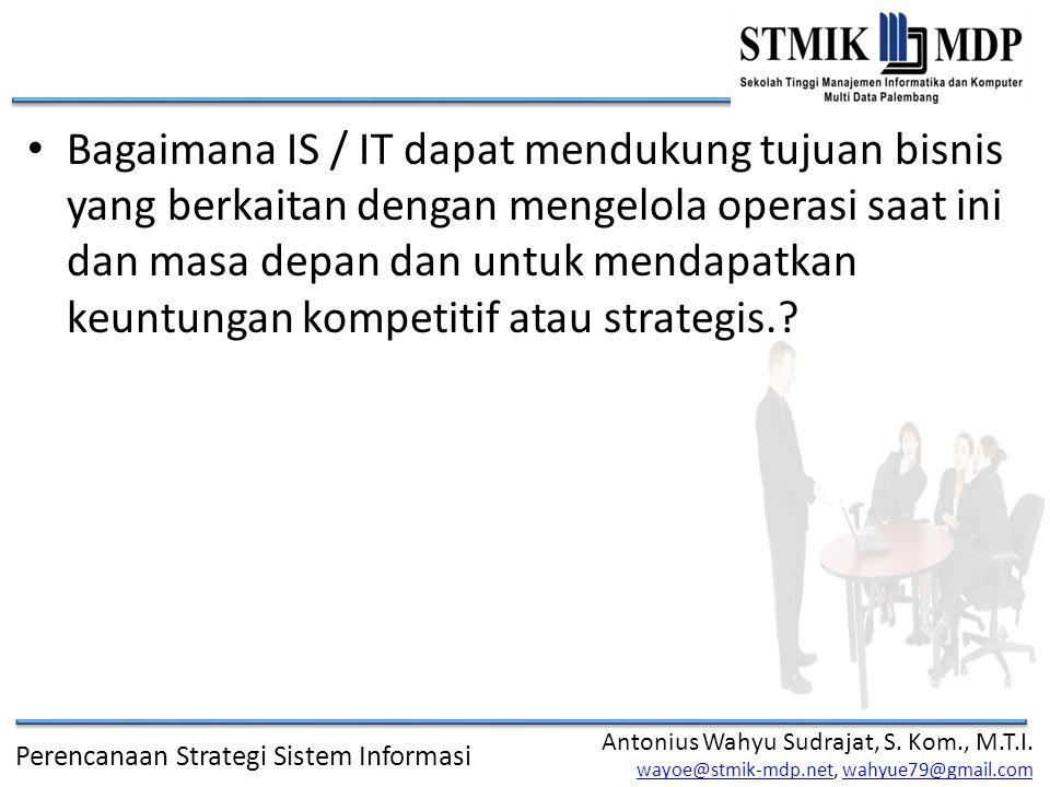 Bagaimana IS / IT dapat mendukung tujuan bisnis yang berkaitan dengan mengelola operasi saat ini dan masa depan dan untuk mendapatkan keuntungan kompetitif atau strategis.