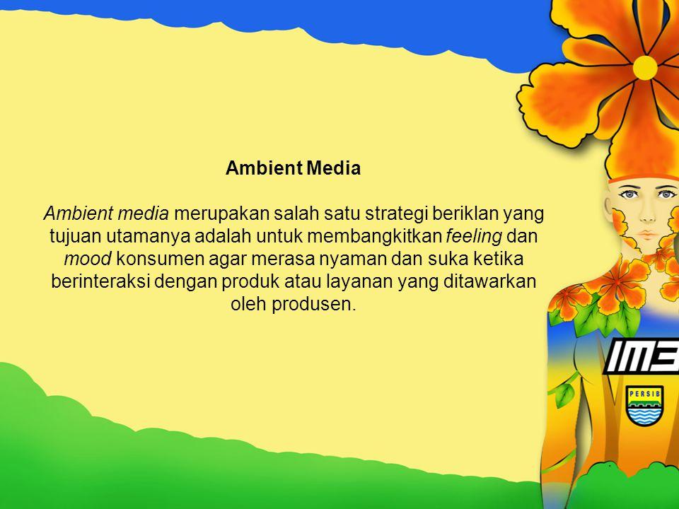 Ambient Media Ambient media merupakan salah satu strategi beriklan yang tujuan utamanya adalah untuk membangkitkan feeling dan mood konsumen agar merasa nyaman dan suka ketika berinteraksi dengan produk atau layanan yang ditawarkan oleh produsen.