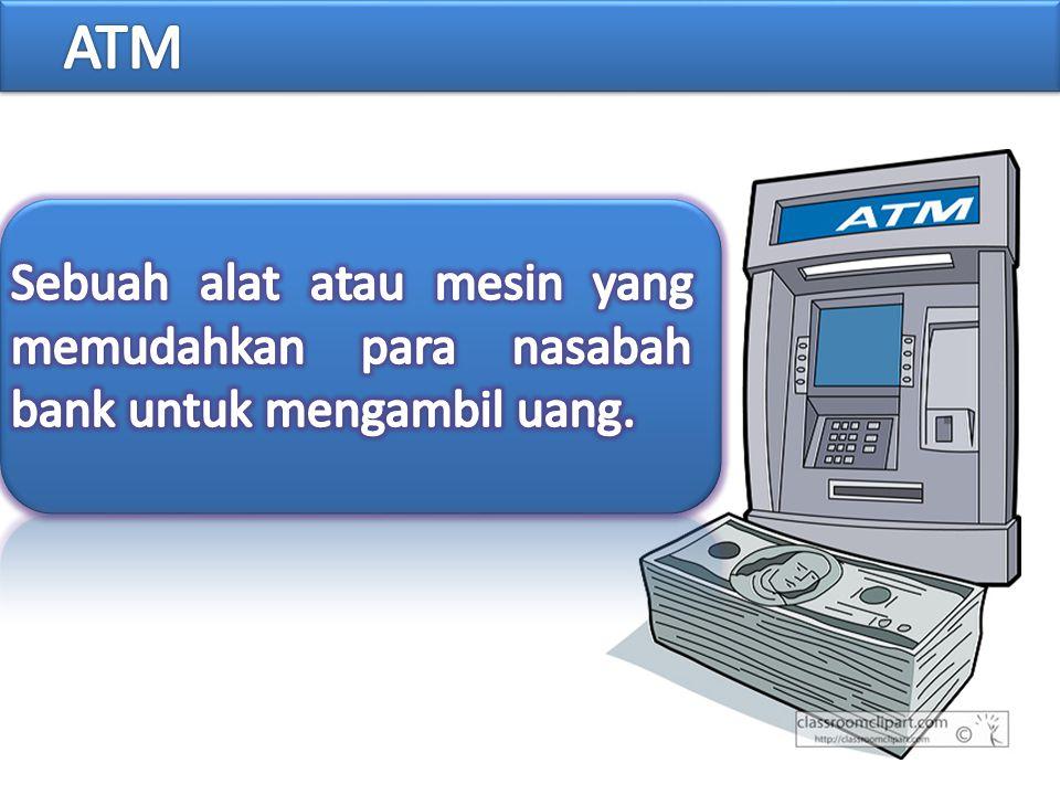 ATM Sebuah alat atau mesin yang memudahkan para nasabah bank untuk mengambil uang.