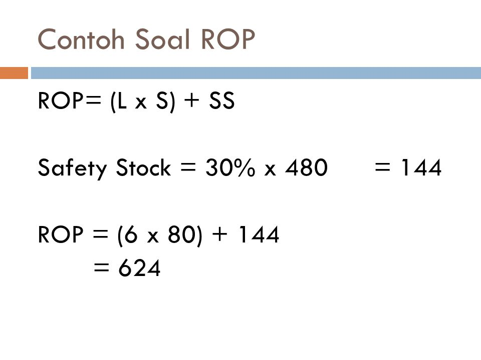 Contoh Soal ROP ROP= (L x S) + SS Safety Stock = 30% x 480 = 144 ROP = (6 x 80) + 144 = 624