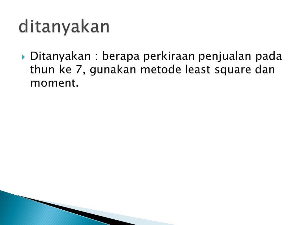 ditanyakan Ditanyakan : berapa perkiraan penjualan pada thun ke 7, gunakan metode least square dan moment.