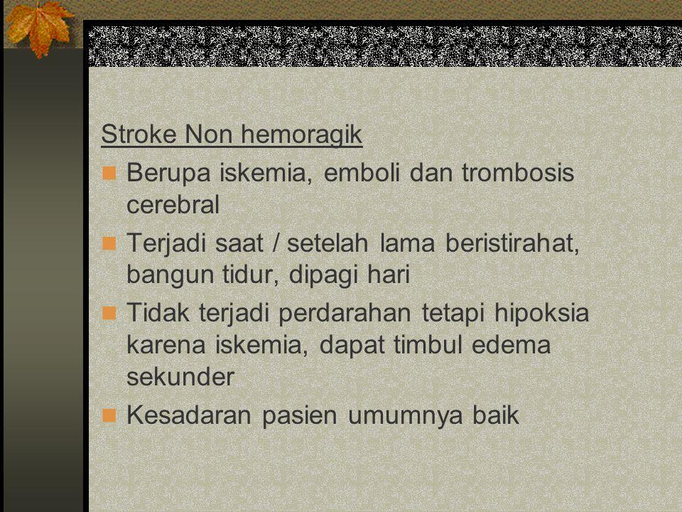 Stroke Non hemoragik Berupa iskemia, emboli dan trombosis cerebral. Terjadi saat / setelah lama beristirahat, bangun tidur, dipagi hari.