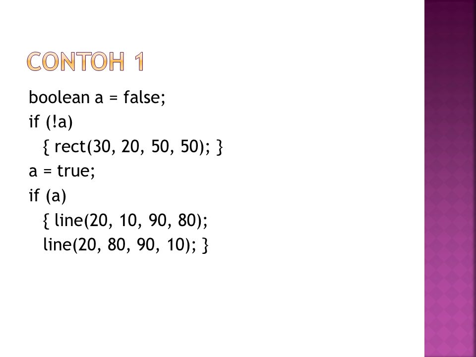 Contoh 1 boolean a = false; if (!a) { rect(30, 20, 50, 50); } a = true; if (a) { line(20, 10, 90, 80); line(20, 80, 90, 10); }