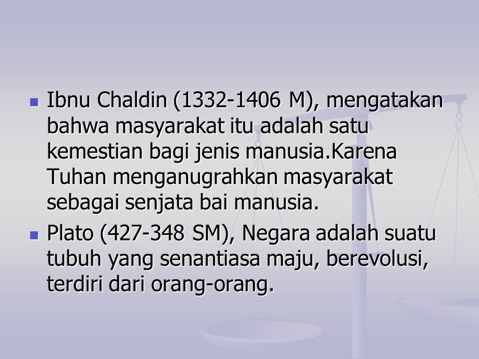 Ibnu Chaldin (1332-1406 M), mengatakan bahwa masyarakat itu adalah satu kemestian bagi jenis manusia.Karena Tuhan menganugrahkan masyarakat sebagai senjata bai manusia.