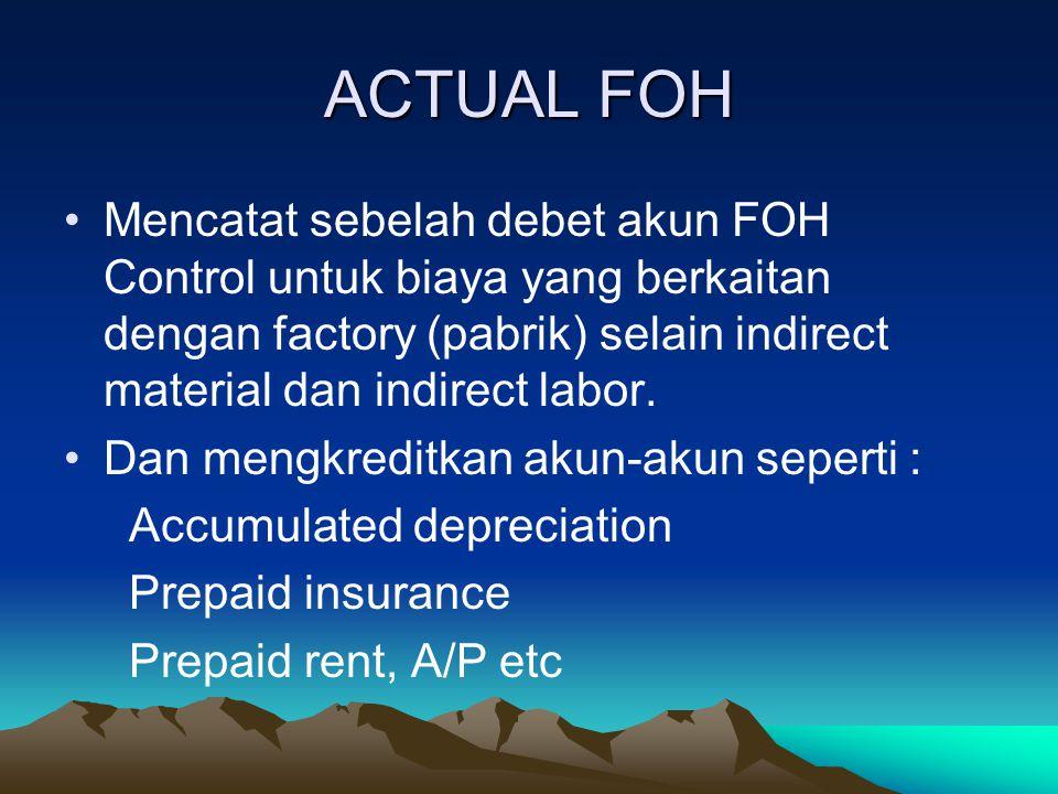 ACTUAL FOH Mencatat sebelah debet akun FOH Control untuk biaya yang berkaitan dengan factory (pabrik) selain indirect material dan indirect labor.
