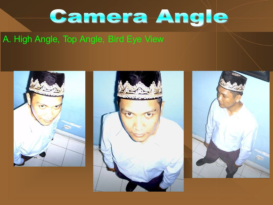 Camera Angle A. High Angle, Top Angle, Bird Eye View