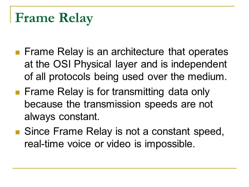 Frame Relay Frame Relay is an architecture that operates at the OSI Physical layer and is independent of all protocols being used over the medium.