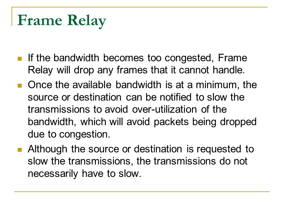 Frame Relay If the bandwidth becomes too congested, Frame Relay will drop any frames that it cannot handle.