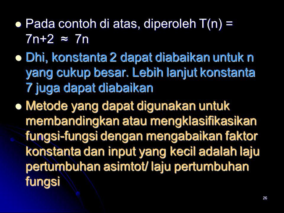 Pada contoh di atas, diperoleh T(n) = 7n+2 ≈ 7n