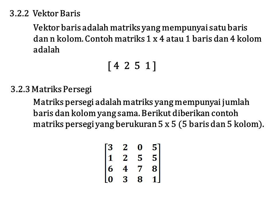 3.2.2 Vektor Baris Vektor baris adalah matriks yang mempunyai satu baris. dan n kolom. Contoh matriks 1 x 4 atau 1 baris dan 4 kolom.