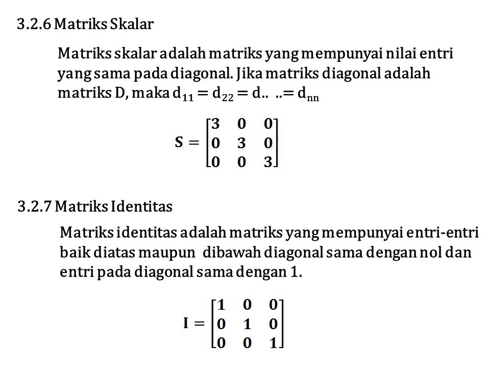 3.2.6 Matriks Skalar Matriks skalar adalah matriks yang mempunyai nilai entri. yang sama pada diagonal. Jika matriks diagonal adalah.