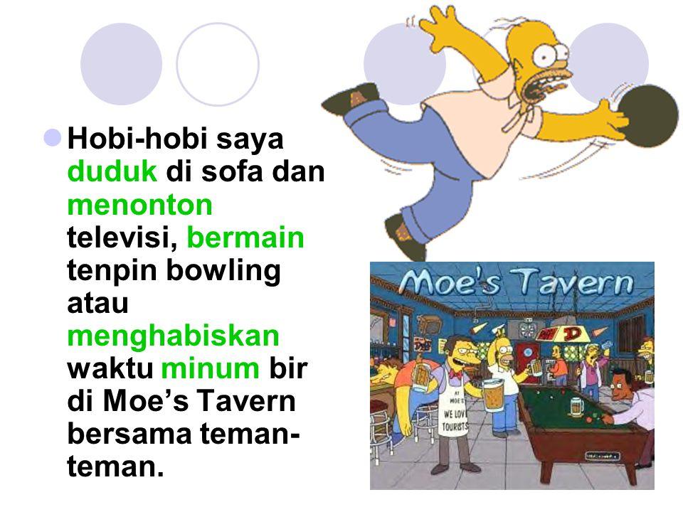 Hobi-hobi saya duduk di sofa dan menonton televisi, bermain tenpin bowling atau menghabiskan waktu minum bir di Moe's Tavern bersama teman-teman.