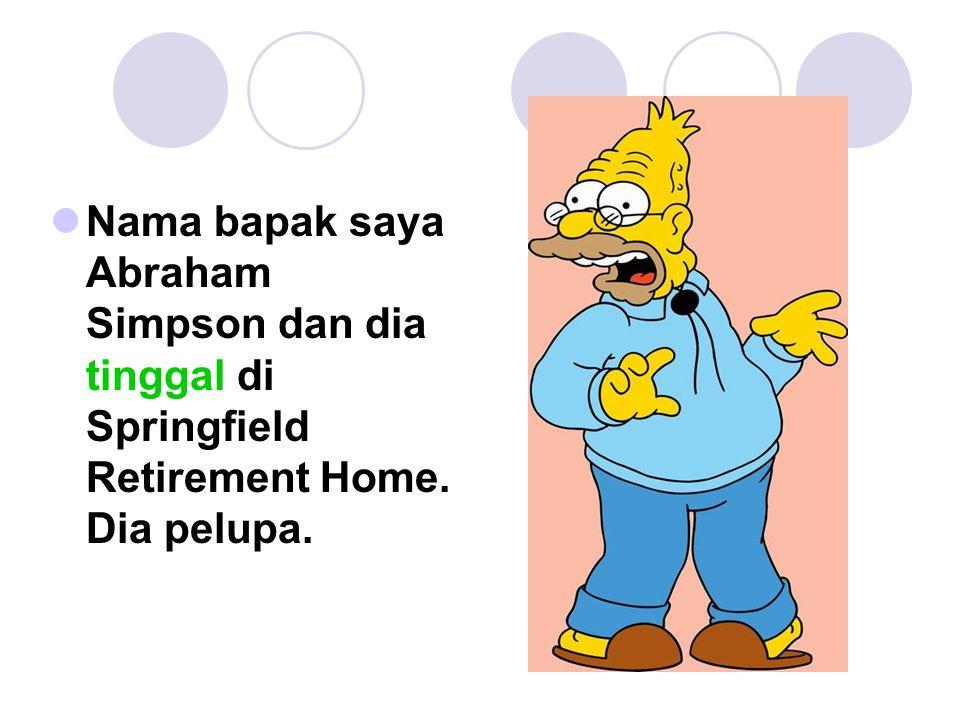 Nama bapak saya Abraham Simpson dan dia tinggal di Springfield Retirement Home. Dia pelupa.